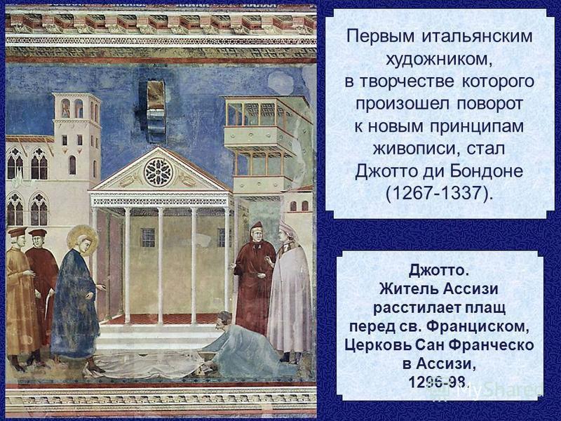 Первым итальянским художником, в творчестве которого произошел поворот к новым принципам живописи, стал Джотто ди Бондоне (1267-1337). Джотто. Житель Ассизи расстилает плащ перед св. Франциском, Церковь Сан Франческо в Ассизи, 1296-98.
