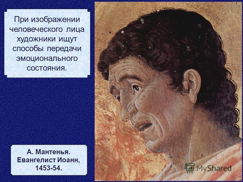 При изображении человеческого лица художники ищут способы передачи эмоционального состояния. А. Мантенья. Евангелист Иоанн, 1453-54.