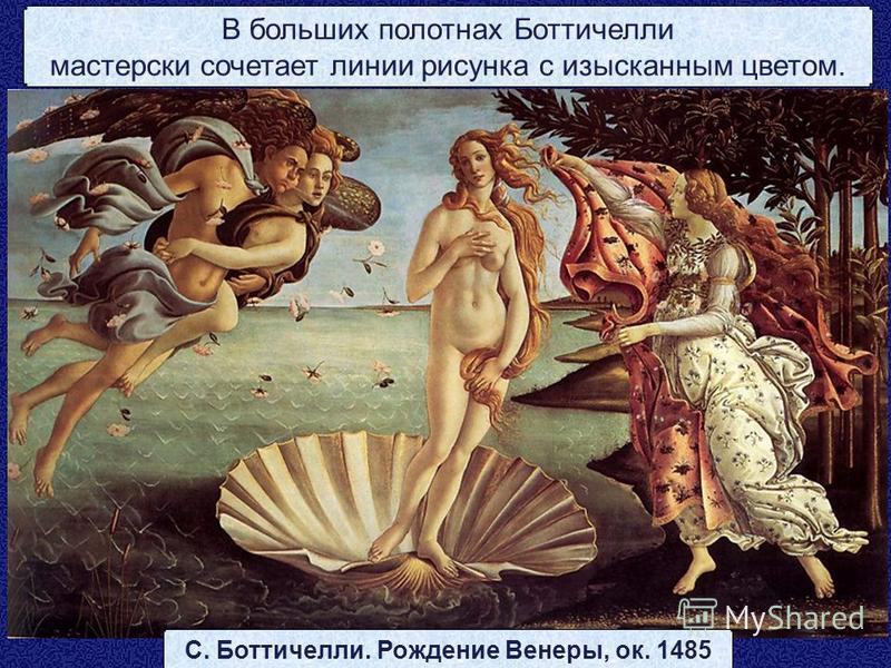 С. Боттичелли. Рождение Венеры, ок. 1485 В больших полотнах Боттичелли мастерски сочетает линии рисунка с изысканным цветом.