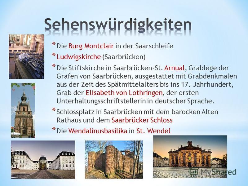 * Die Burg Montclair in der Saarschleife * Ludwigskirche (Saarbrücken) * Die Stiftskirche in Saarbrücken-St. Arnual, Grablege der Grafen von Saarbrücken, ausgestattet mit Grabdenkmalen aus der Zeit des Spätmittelalters bis ins 17. Jahrhundert, Grab d