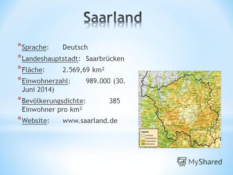 * Sprache:Deutsch * Landeshauptstadt:Saarbrücken * Fläche:2.569,69 km² * Einwohnerzahl:989.000 (30. Juni 2014) * Bevölkerungsdichte:385 Einwohner pro km² * Website:www.saarland.de