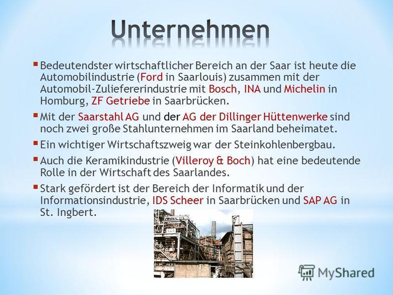 Bedeutendster wirtschaftlicher Bereich an der Saar ist heute die Automobilindustrie (Ford in Saarlouis) zusammen mit der Automobil-Zuliefererindustrie mit Bosch, INA und Michelin in Homburg, ZF Getriebe in Saarbrücken. Mit der Saarstahl AG und der AG
