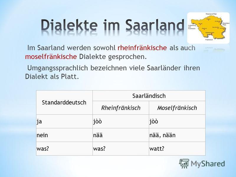 Im Saarland werden sowohl rheinfränkische als auch moselfränkische Dialekte gesprochen. Umgangssprachlich bezeichnen viele Saarländer ihren Dialekt als Platt. Standarddeutsch Saarländisch RheinfränkischMoselfränkisch jajòò neinnäänää, nään was? watt?