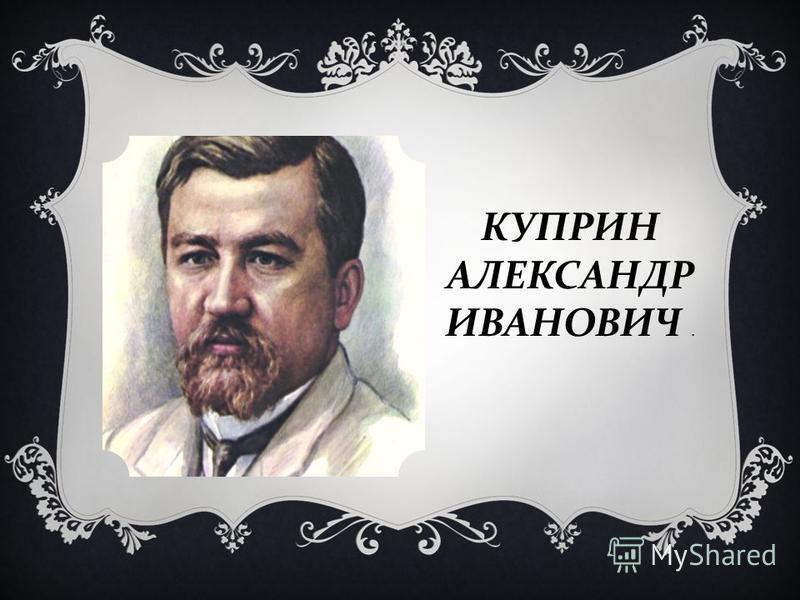 КУПРИН АЛЕКСАНДР ИВАНОВИЧ.