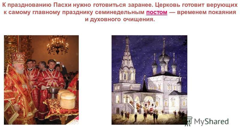 К празднованию Пасхи нужно готовиться заранее. Церковь готовит верующих к самому главному празднику семинедельным постом временем покаяния и духовного очищения.