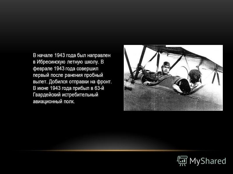 В начале 1943 года был направлен в Ибресинскую летную школу. В феврале 1943 года совершил первый после ранения пробный вылет. Добился отправки на фронт. В июне 1943 года прибыл в 63-й Гвардейский истребительный авиационный полк.