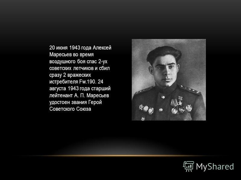 20 июня 1943 года Алексей Маресьев во время воздушного боя спас 2-ух советских летчиков и сбил сразу 2 вражеских истребителя Fw.190. 24 августа 1943 года старший лейтенант А. П. Маресьев удостоен звания Герой Советского Союза