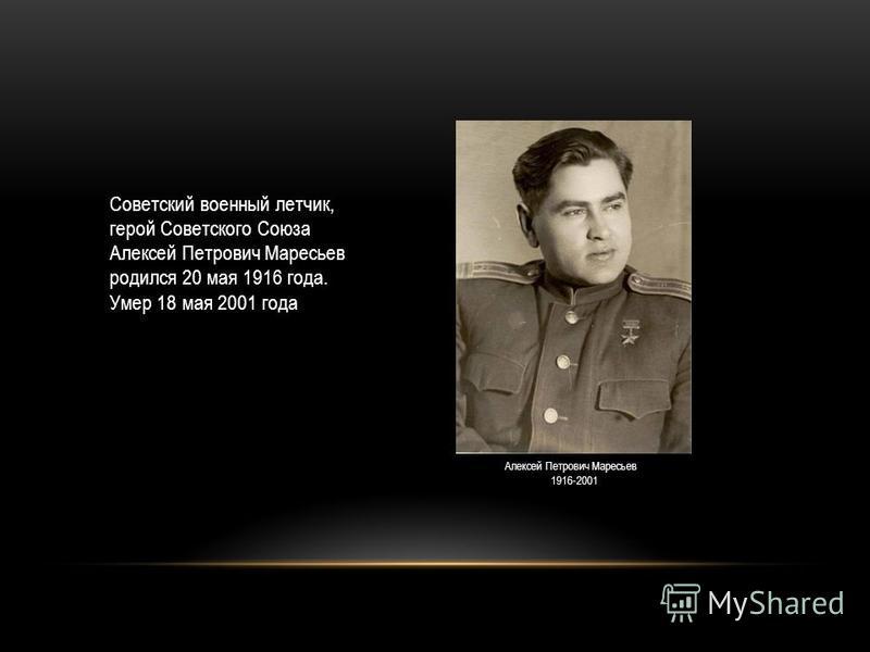 Советский военный летчик, герой Советского Союза Алексей Петрович Маресьев родился 20 мая 1916 года. Умер 18 мая 2001 года Алексей Петрович Маресьев 1916-2001