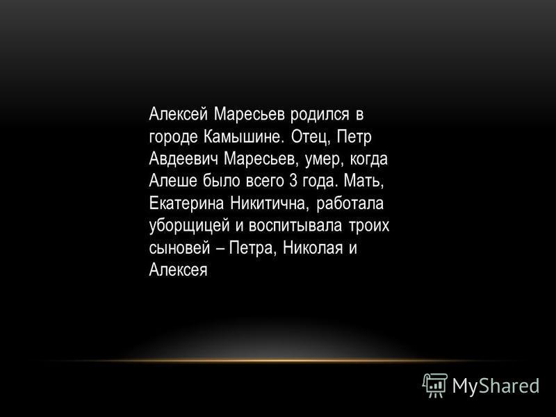 Алексей Маресьев родился в городе Камышине. Отец, Петр Авдеевич Маресьев, умер, когда Алеше было всего 3 года. Мать, Екатерина Никитична, работала уборщицей и воспитывала троих сыновей – Петра, Николая и Алексея
