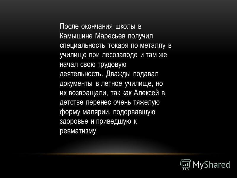 После окончания школы в Камышине Маресьев получил специальность токаря по металлу в училище при лесозаводе и там же начал свою трудовую деятельность. Дважды подавал документы в летное училище, но их возвращали, так как Алексей в детстве перенес очень