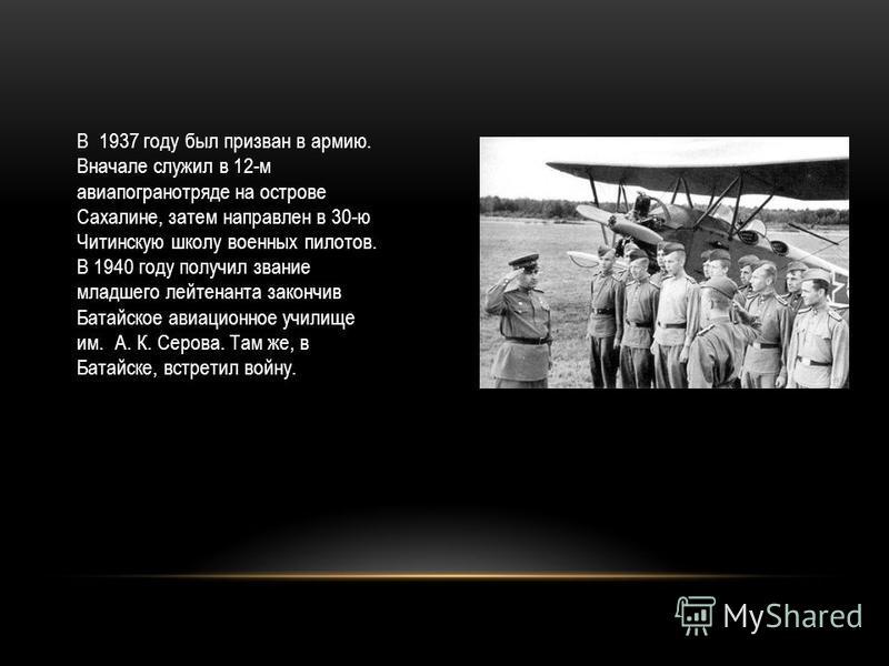 В 1937 году был призван в армию. Вначале служил в 12-м авиа погранотряде на острове Сахалине, затем направлен в 30-ю Читинскую школу военных пилотов. В 1940 году получил звание младшего лейтенанта закончив Батайское авиационное училище им. А. К. Серо
