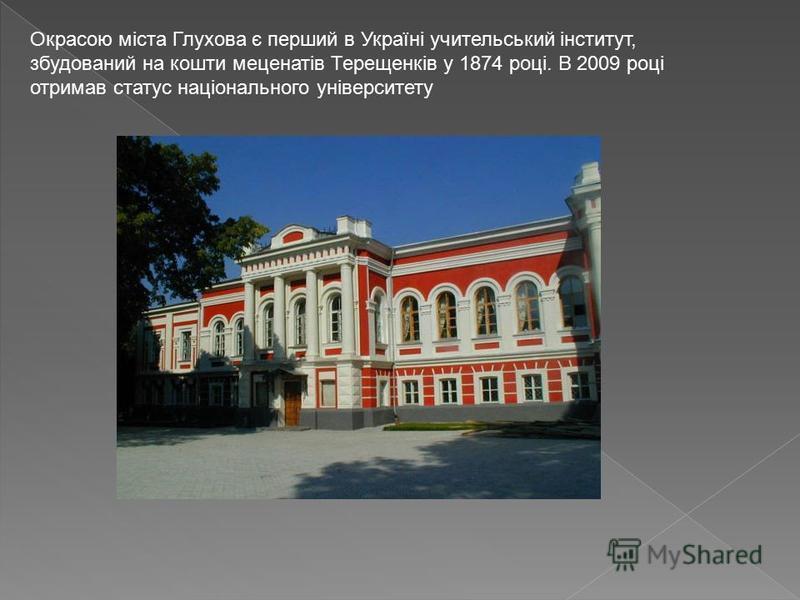 Окрасою міста Глухова є перший в Україні учительський інститут, збудований на кошти меценатів Терещенків у 1874 році. В 2009 році отримав статус національного університету