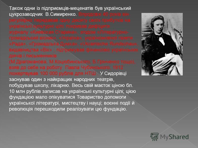 Також одни із підприємців-меценатів був український цукрозаводчик В.Симиренко. Впродовж 40 років він регулярно передавав одну десяту своїх прибутків на українські культурні цілі: покривав дефіцити журналу «Киевская Старина», згодом «Літературно- гром