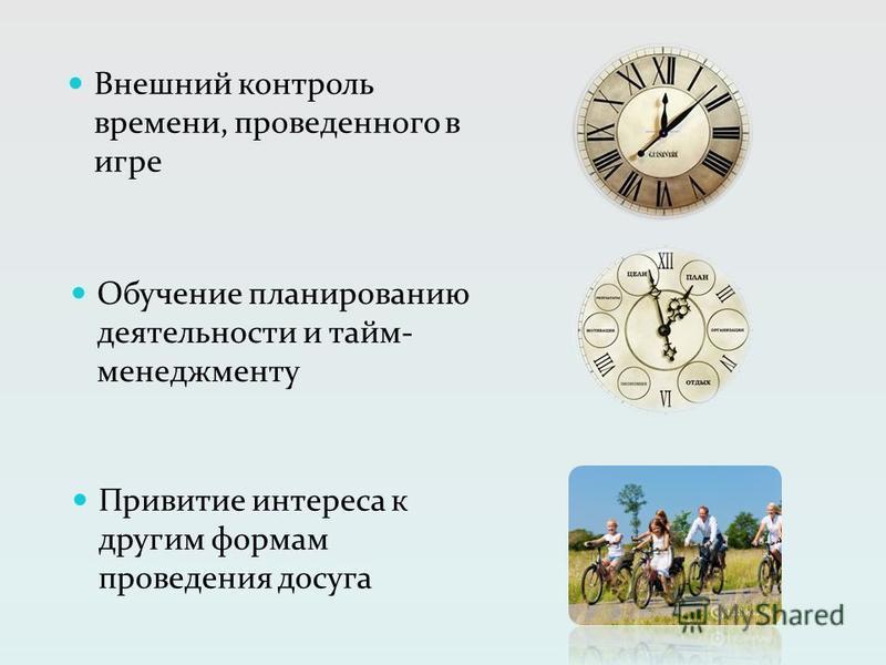 Внешний контроль времени, проведенного в игре Обучение планированию деятельности и тайм- менеджменту Привитие интереса к другим формам проведения досуга