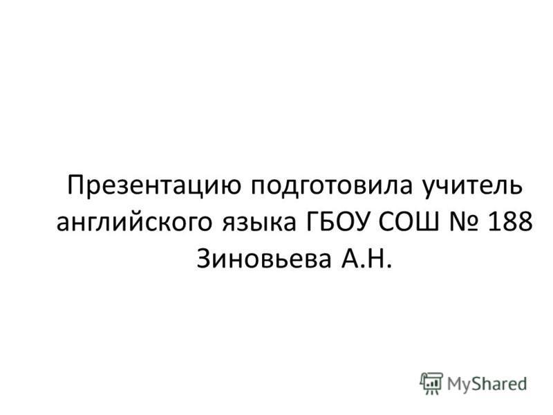 Презентацию подготовила учитель английского языка ГБОУ СОШ 188 Зиновьева А.Н.