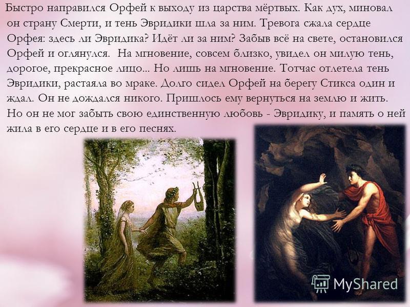 Быстро напоравился Орфей к выходу из царства мёртвых. Как дух, миновал он страну Смерти, и тень Эвридики шла за ним. Тревога сжала сердце Орфея: здесь ли Эвридика? Идёт ли за ним? Забыв всё на свете, остановился Орфей и оглянулся. На мгновение, совсе