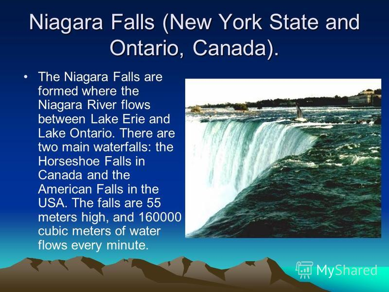 Niagara Falls (New York State and Ontario, Canada). The Niagara Falls are formed where the Niagara River flows between Lake Erie and Lake Ontario. There are two main waterfalls: the Horseshoe Falls in Canada and the American Falls in the USA. The fal