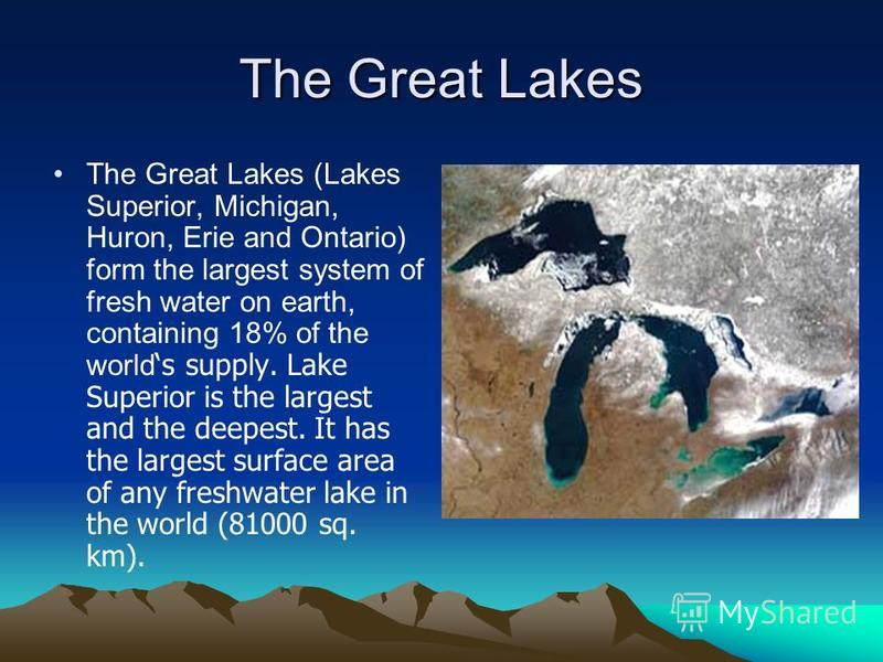 The Great Lakes The Great Lakes (Lakes Superior, Michigan, Huron, Erie and Ontario) form the largest system of fresh water on earth, containing 18% of the world s supply. Lake Superior is the largest and the deepest. It has the largest surface area o