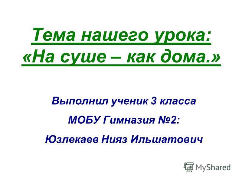 Тема нашего урока: «На суше – как дома.» Выполнил ученик 3 класса МОБУ Гимназия 2: Юзлекаев Нияз Ильшатович