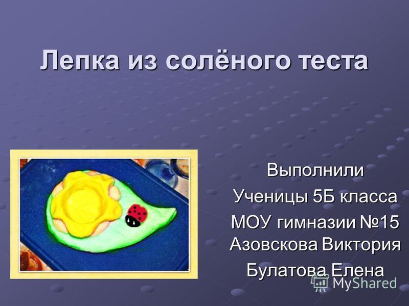 Лепка из солёного теста Выполнили Ученицы 5Б класса МОУ гимназии 15 Азовскова Виктория Булатова Елена