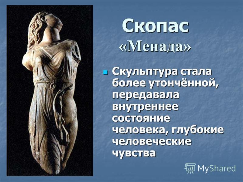 Скопас «Менада» Скульптура стала более утончённой, передавала внутреннее состояние человека, глубокие человеческие чувства Скульптура стала более утончённой, передавала внутреннее состояние человека, глубокие человеческие чувства