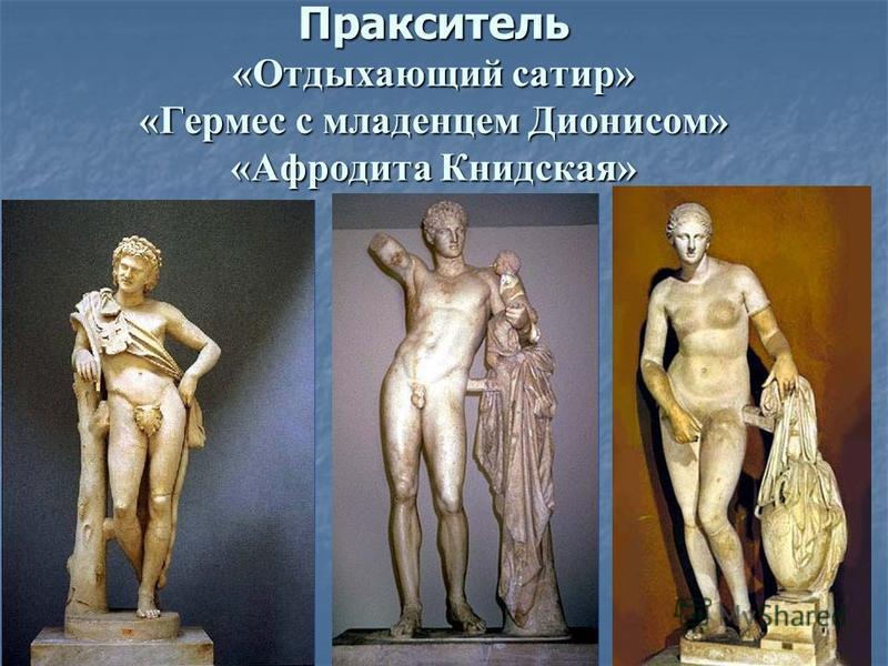 Пракситель «Отдыхающий сатир» «Гермес с младенцем Дионисом» «Афродита Книдская»