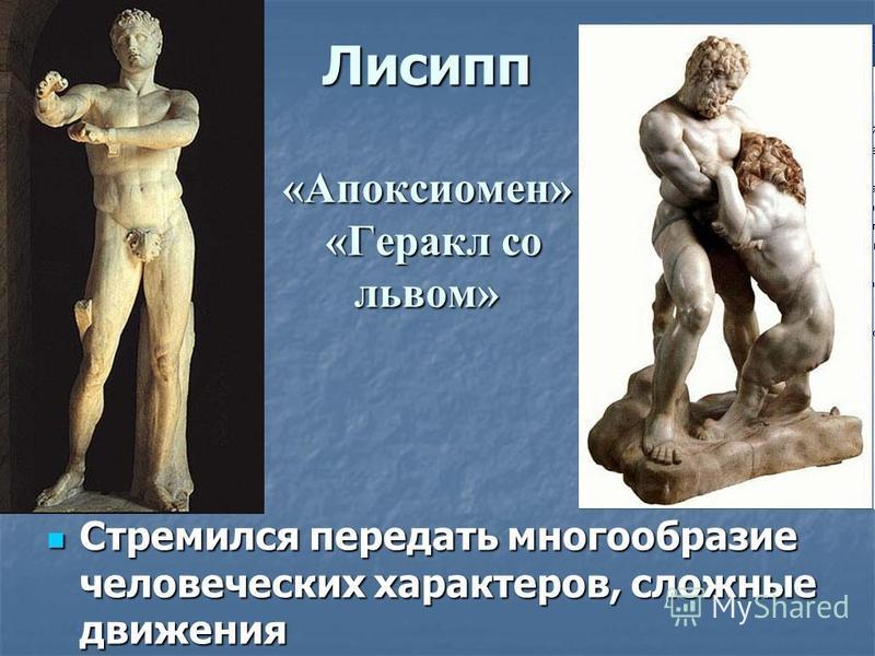 Лисипп «Апоксиомен» «Геракл со львом» Стремился передать многообразие человеческих характеров, сложные движения Стремился передать многообразие человеческих характеров, сложные движения