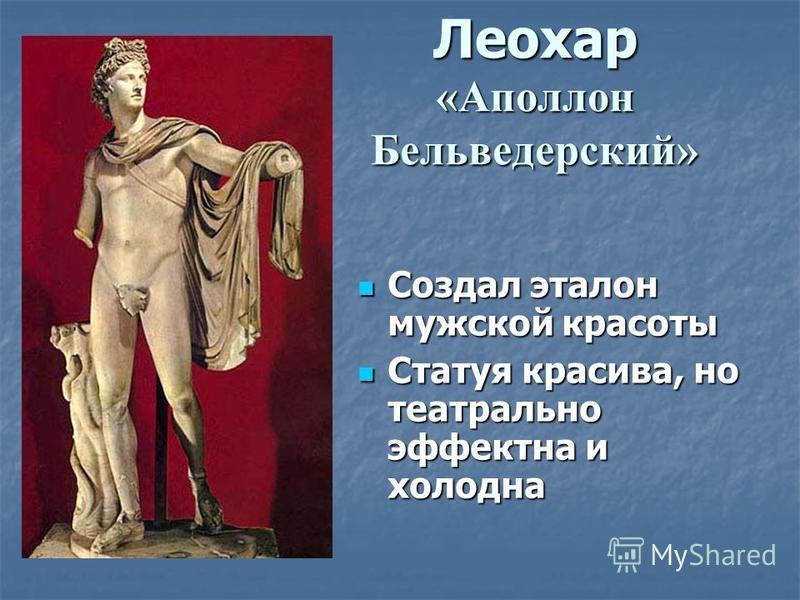 Леохар «Аполлон Бельведерский» Создал эталон мужской красоты Создал эталон мужской красоты Статуя красива, но театрально эффектна и холодна Статуя красива, но театрально эффектна и холодна