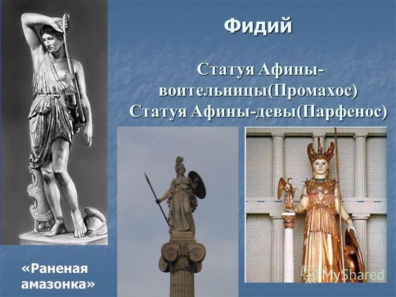 Фидий Статуя Афины- воительницы(Промахос) Статуя Афины-девы(Парфенос) «Раненая амазонка»