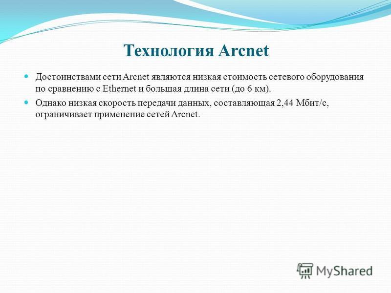 Технология Arcnet Достоинствами сети Arcnet являются низкая стоимость сетевого оборудования по сравнению с Ethernet и большая длина сети (до 6 км). Однако низкая скорость передачи данных, составляющая 2,44 Мбит/с, ограничивает применение сетей Arcnet
