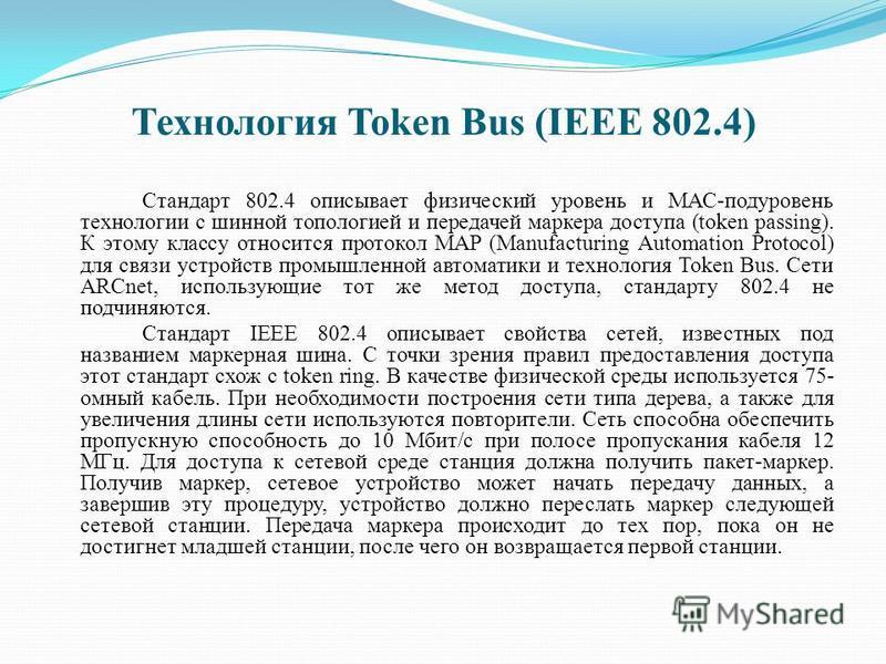 Технология Token Bus (IEEE 802.4) Стандарт 802.4 описывает физический уровень и МАС-подуровень технологии с шинной топологией и передачей маркера доступа (token passing). К этому классу относится протокол MAP (Manufacturing Automation Protocol) для с