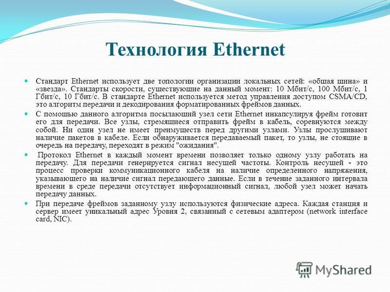 Технология Ethernet Стандарт Ethernet использует две топологии организации локальных сетей: «общая шина» и «звезда». Стандарты скорости, существующие на данный момент: 10 Мбит/с, 100 Мбит/с, 1 Гбит/с, 10 Гбит/с. В стандарте Ethernet используется мето