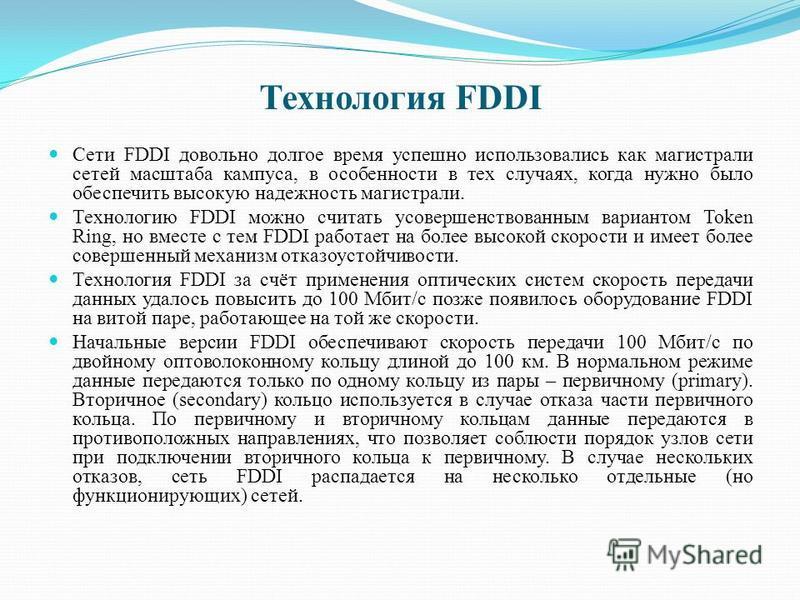 Технология FDDI Сети FDDI довольно долгое время успешно использовались как магистрали сетей масштаба кампуса, в особенности в тех случаях, когда нужно было обеспечить высокую надежность магистрали. Технологию FDDI можно считать усовершенствованным ва