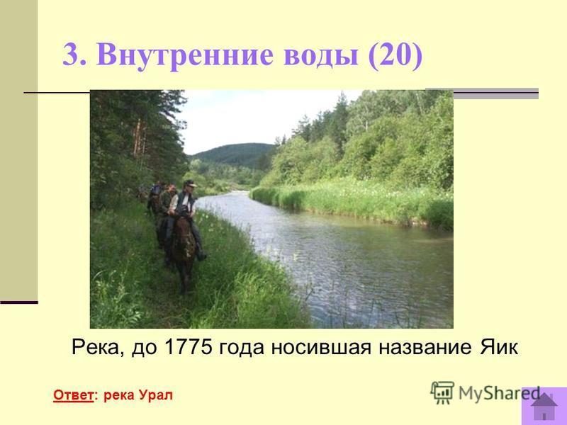3. Внутренние воды (20) Река, до 1775 года носившая название Яик Ответ: река Урал