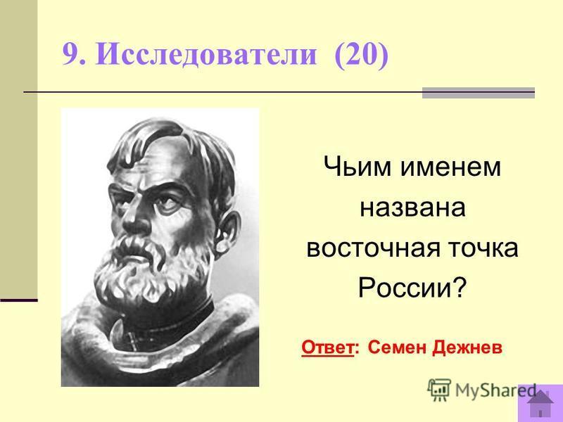 9. Исследователи (20) Чьим именем названа восточная точка России? Ответ: Семен Дежнев