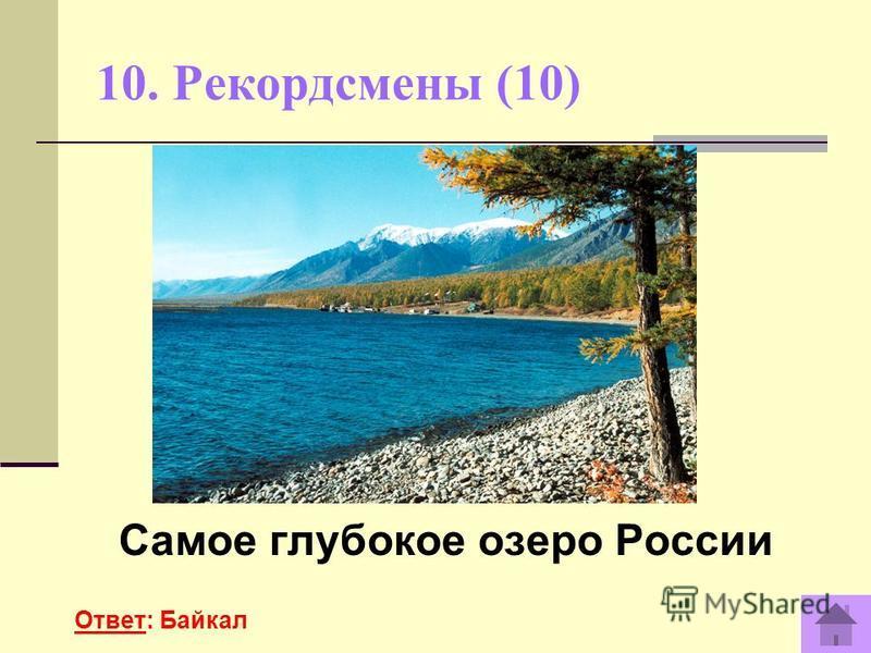 10. Рекордсмены (10) Самое глубокое озеро России Ответ: Байкал