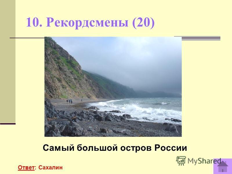 10. Рекордсмены (20) Самый большой остров России Ответ: Сахалин