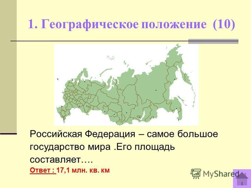 1. Географическое положение (10) Российская Федерация – самое большое государство мира.Его площадь составляет…. Ответ : 17,1 млн. кв. км