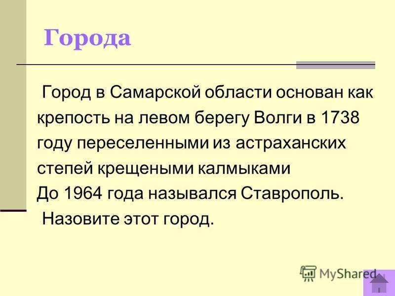 Города Город в Самарской области основан как крепость на левом берегу Волги в 1738 году переселенными из астраханских степей крещеными калмыками До 1964 года назывался Ставрополь. Назовите этот город.