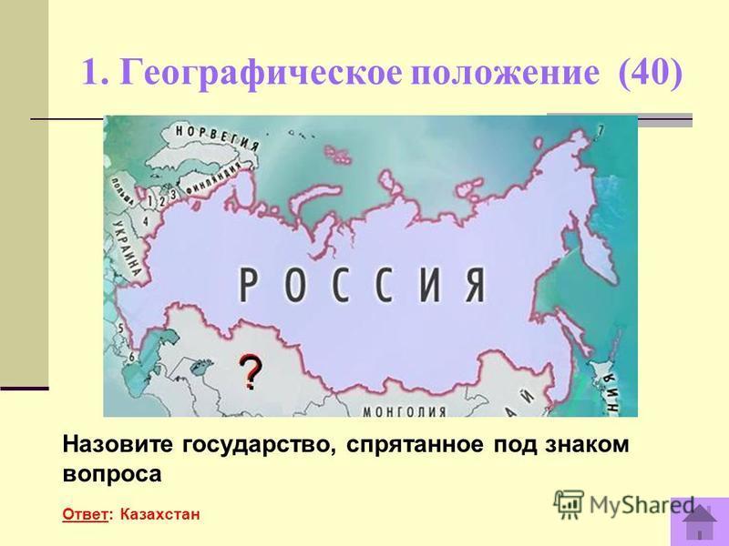 1. Географическое положение (40) Назовите государство, спрятанное под знаком вопроса Ответ: Казахстан