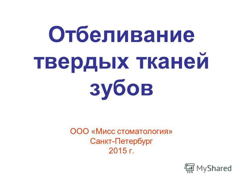 Отбеливание твердых тканей зубов ООО «Мисс стоматология» Санкт-Петербург 2015 г.