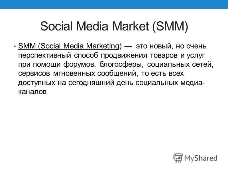 Social Media Market (SMM) SMM (Social Media Marketing) это новый, но очень перспективный способ продвижения товаров и услуг при помощи форумов, блогосферы, социальных сетей, сервисов мгновенных сообщений, то есть всех доступных на сегодняшний день со