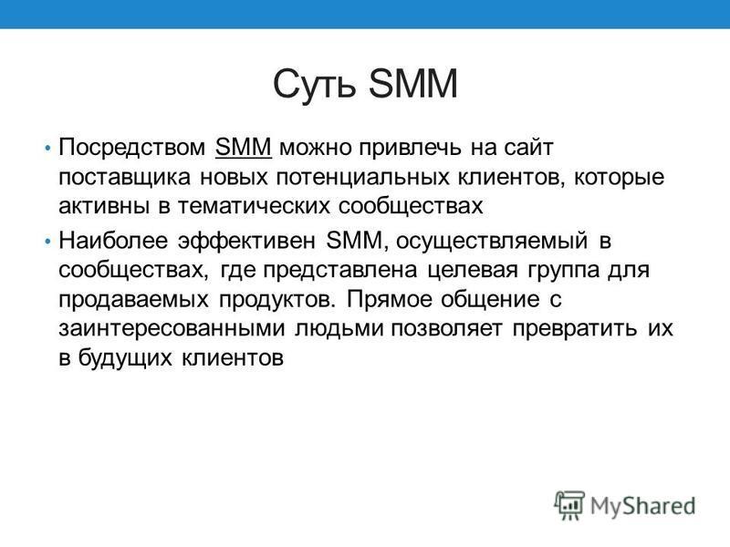 Cуть SMM Посредством SMM можно привлечь на сайт поставщика новых потенциальных клиентов, которые активны в тематических сообществах Наиболее эффективен SMM, осуществляемый в сообществах, где представлена целевая группа для продаваемых продуктов. Прям