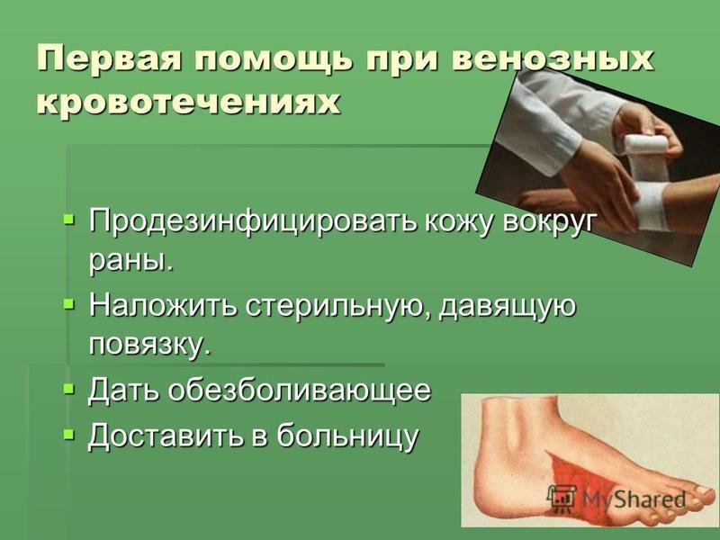 Первая помощь при венозных кровотечениях Продезинфицировать кожу вокруг раны. Продезинфицировать кожу вокруг раны. Наложить стерильную, давящую повязку. Наложить стерильную, давящую повязку. Дать обезболивающее Дать обезболивающее Доставить в больниц