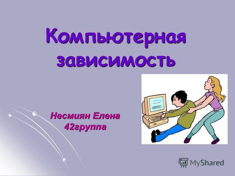 Компьютерная зависимость Несмиян Елена 42 группа