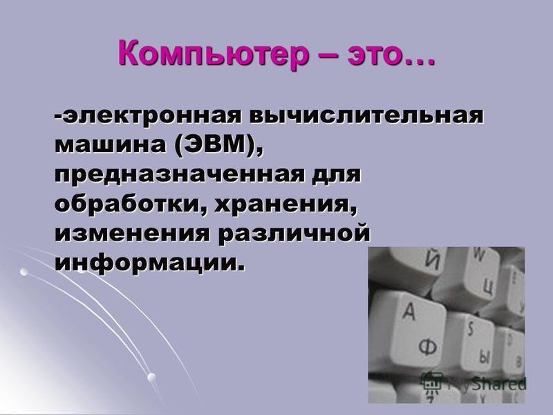 Компьютер – это… -электронная вычислительная машина (ЭВМ), предназначенная для обработки, хранения, изменения различной информации.