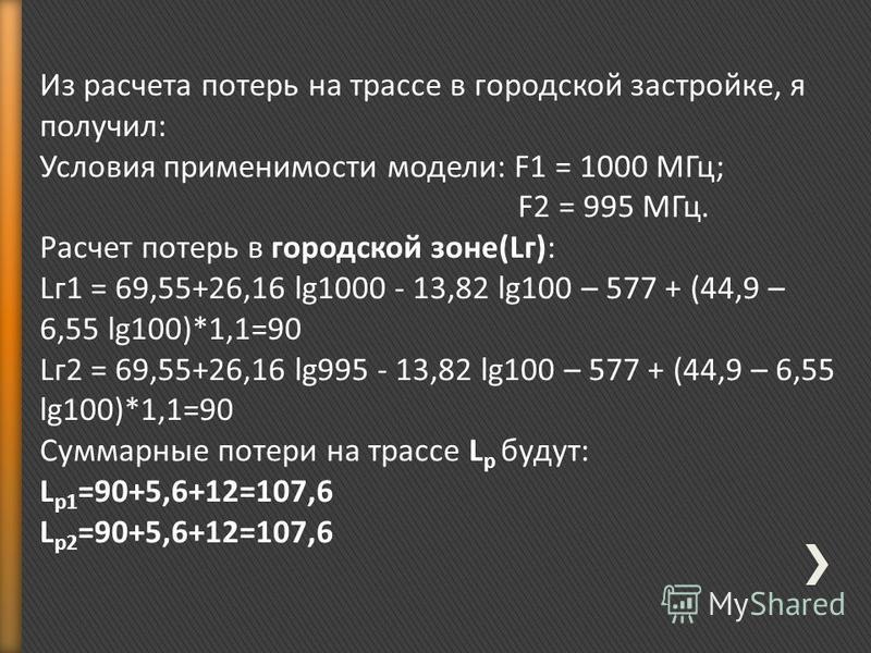 Из расчета потерь на трассе в городской застройке, я получил: Условия применимости модели: F1 = 1000 МГц; F2 = 995 МГц. Расчет потерь в городской зоне(Lг): Lг 1 = 69,55+26,16 lg1000 - 13,82 lg100 – 577 + (44,9 – 6,55 lg100)*1,1=90 Lг 2 = 69,55+26,16