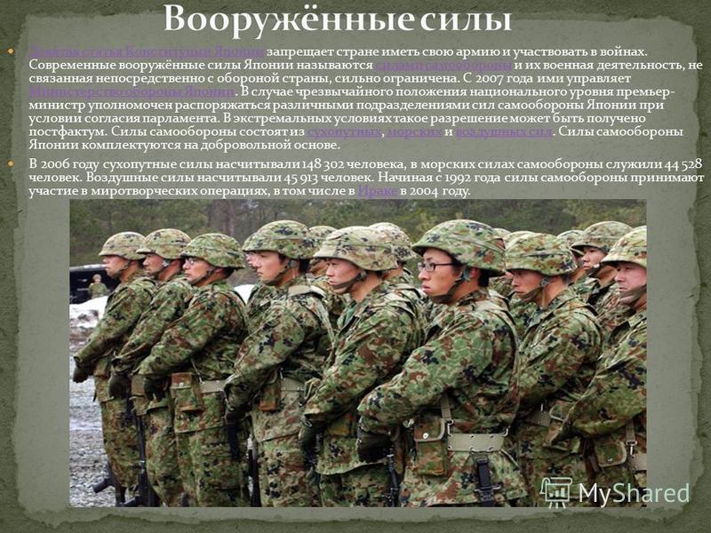 Девятая статья Конституции Японии запрещает стране иметь свою армию и участвовать в войнах. Современные вооружённые силы Японии называются силами самообороны и их военная деятельность, не связанная непосредственно с обороной страны, сильно ограничена