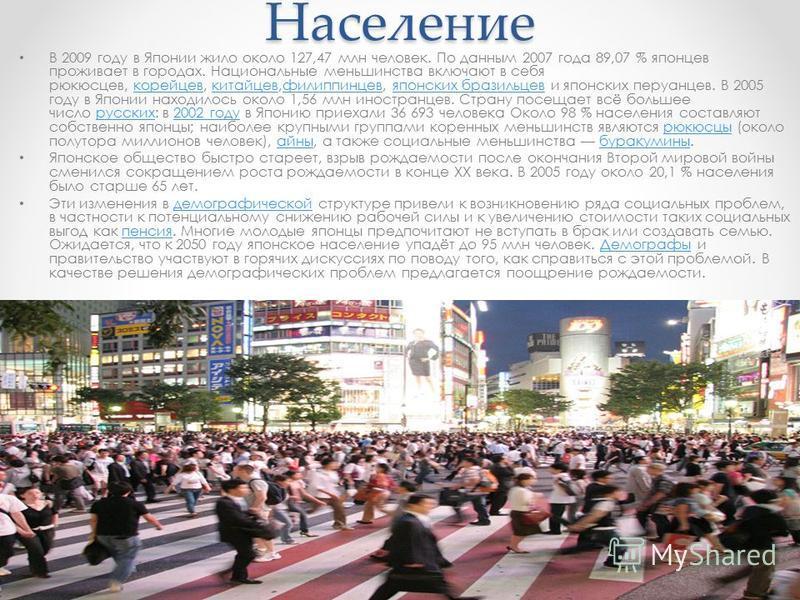Население В 2009 году в Японии жило около 127,47 млн человек. По данным 2007 года 89,07 % японцев проживает в городах. Национальные меньшинства включают в себя рюкюсцев, корейцев, китайцев,филиппинцев, японских бразильцев и японских перуанцев. В 2005