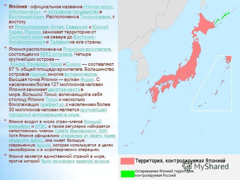 * Япония - официальное название «Нихон коку», «Ниппон коку» островное государство в Восточной Азии. Расположено в Тихом океане, к востоку от Японскогоморя, Китая, Северной и Южной Кореи, России, занимает территорию от Охотского моря на севере до Вост